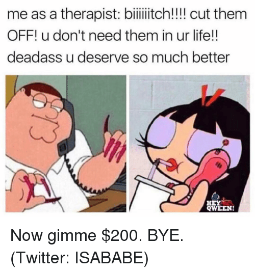 Bailey Jay, Life, and Twitter: me as a therapist: bilitch!!! cut them  OFF! u don't need them in ur life!!  deadass u deserve so much better  HEY  QWEEN! Now gimme $200. BYE. (Twitter: ISABABE)
