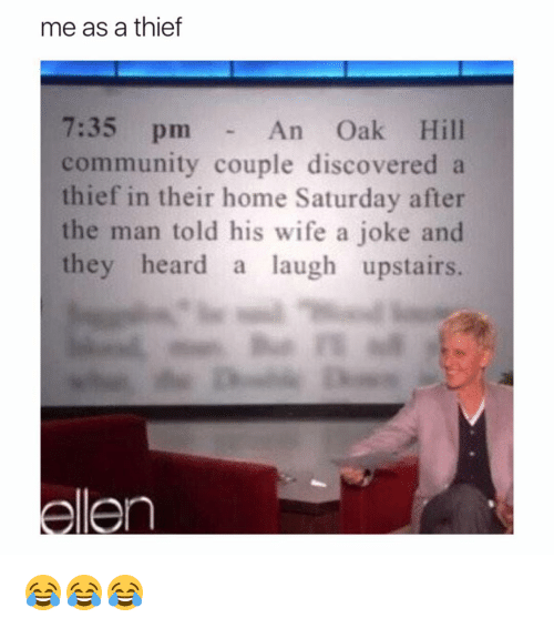 Community, Memes, and Home: me as a thief  7:35 pm  An Oak Hill  community couple discovered a  thief in their home Saturday after  the man told his wife a joke and  they heard  a laugh upstairs.  en 😂😂😂