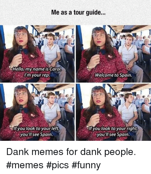 People Memes: Me as a tour guide..  Hello,my name is Carol  I'm your rep  Welcome to Spain.  If you look to yourleft  you'llsee Spain  you look to your right  you'll see Spain Dank memes for dank people. #memes #pics #funny