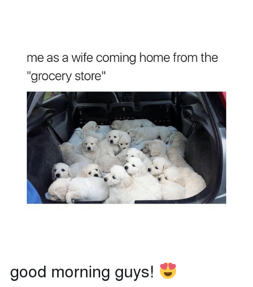 "Good Morning, Good, and Home: me as a wife coming home from the  ""grocery store"" good morning guys! 😍"
