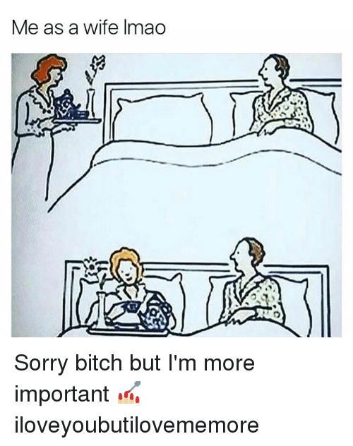 Bitch, Memes, and Sorry: Me as a wife Imao Sorry bitch but I'm more important 💅🏼 iloveyoubutilovememore