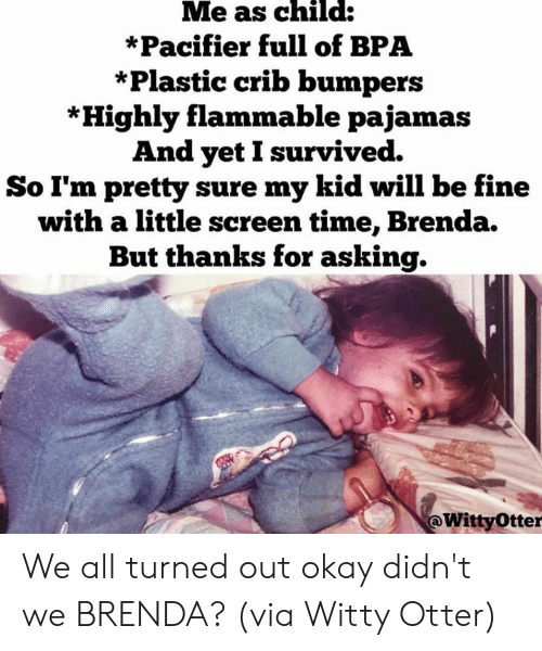 crib: Me as child:  *Pacifier full of BPA  *Plastic crib bumpers  *Highly flammable pajamas  And yetI survived.  So I'm pretty sure my kid will be fine  with a little screen time, Brenda.  But thanks for asking.  @WittyOtter We all turned out okay didn't we BRENDA?  (via Witty Otter)