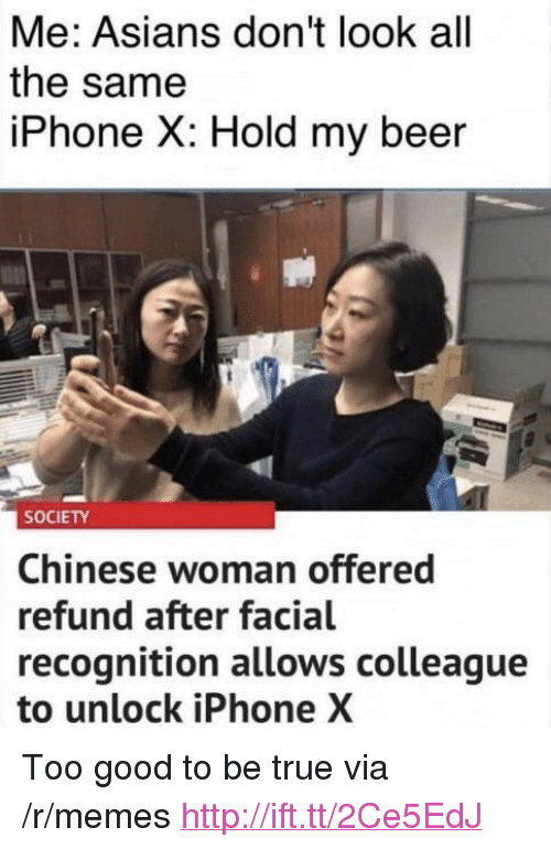 """Beer, Iphone, and Memes: Me: Asians don't look all  the same  iPhone X: Hold my beer  SOCIETY  Chinese woman offered  refund after facial  recognition allows colleague  to unlock iPhone X <p>Too good to be true via /r/memes <a href=""""http://ift.tt/2Ce5EdJ"""">http://ift.tt/2Ce5EdJ</a></p>"""