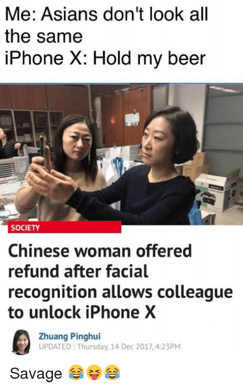 Beer, Iphone, and Savage: Me: Asians don't look all  the same  iPhone X: Hold my beer  SOCIETY  Chinese woman offered  refund after facial  recognition allows colleague  to unlock iPhone X  Zhuang Pinghui  UPDATED Thursday, 14 Dec 2017,4:23PM Savage 😂😝😂