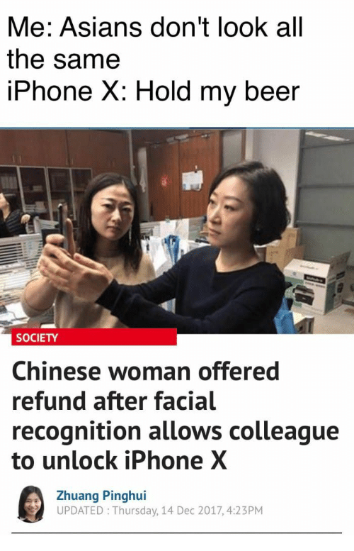 Beer, Iphone, and Chinese: Me: Asians don't look all  the samee  IPhone X: Hold my beer  SOCIETY  Chinese woman offered  refund after facial  recognition allows colleague  to unlock iPhone X  Zhuang Pinghui  UPDATED Thursday, 14 Dec 2017, 4:23PM