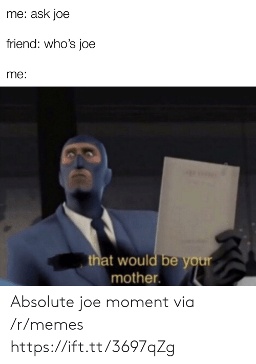 Your Mother: me: ask joe  friend: who's joe  me:  that would be your  mother. Absolute joe moment via /r/memes https://ift.tt/3697qZg