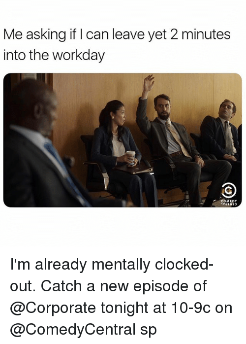 Girl Memes, Comedy, and Asking: Me asking if I can leave yet 2 minutes  into the workday  COMEDY I'm already mentally clocked-out. Catch a new episode of @Corporate tonight at 10-9c on @ComedyCentral sp