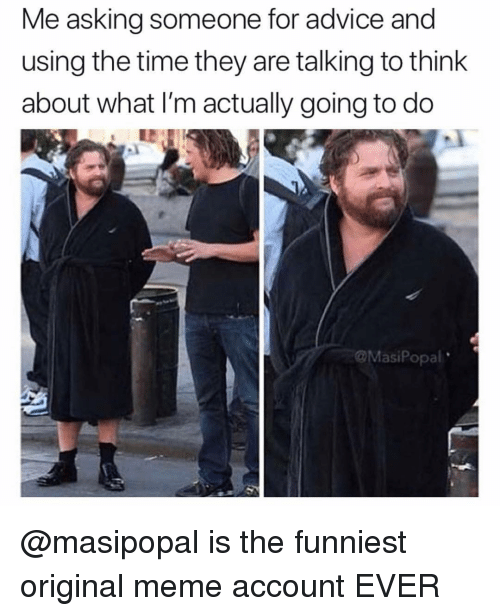 Original Meme: Me asking someone for advice and  using the time they are talking to think  about what I'm actually going to do  @MasiPopal @masipopal is the funniest original meme account EVER