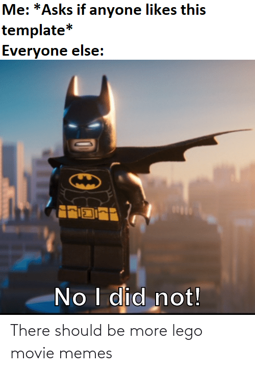 Movie Memes: Me: *Asks if anyone likes this  template*  Everyone else:  No I did not! There should be more lego movie memes