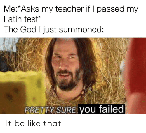 my teacher: Me:*Asks my teacher if I passed my  Latin test*  The God I just summoned:  PRETTY SURE you failed It be like that