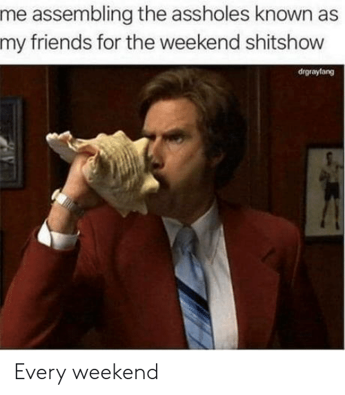 The Weekend: me assembling the assholes known as  my friends for the weekend shitshow  drgraylang Every weekend