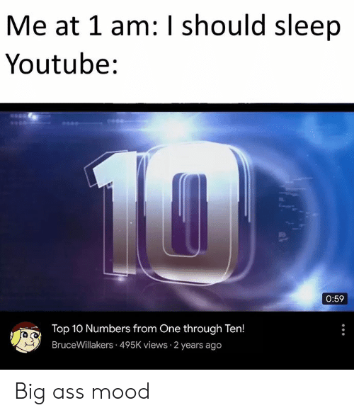 Dank Memes: Me at 1 am: I should sleep  Youtube:  10  0:59  Top 10 Numbers from One through Ten!  BruceWillakers 495K views 2 years ago Big ass mood