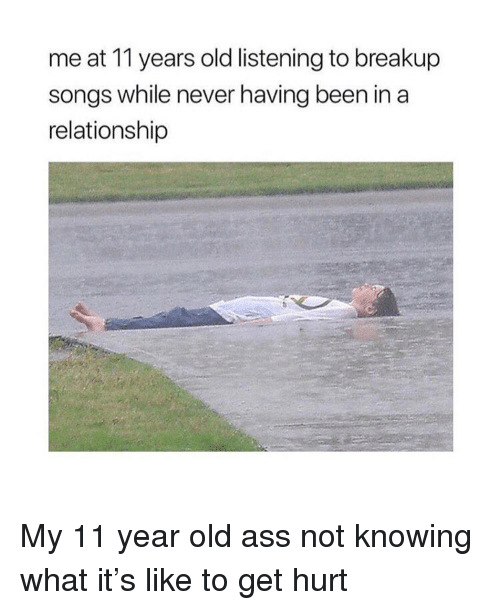 breakup: me at 11 years old listening to breakup  songs while never having been in a  relationship My 11 year old ass not knowing what it's like to get hurt