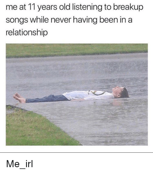 breakup: me at 11 years old listening to breakup  songs while never having been in a  relationship Me_irl
