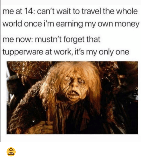 Tupperware: me at 14: can't wait to travel the whole  world once i'm earning my own money  me now: mustn't forget that  tupperware at work, it's my only one 😩