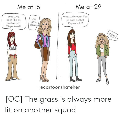 Lit, Omg, and Squad: Me at 15  Me at 29  omg...why  can't I be as  cool as that  29-year-old?  One  latte,  please  omg...why can't I be  as cool as that  15-year-old?  OTE  FOR  EDKO  @carfoonshafeher [OC] The grass is always more lit on another squad