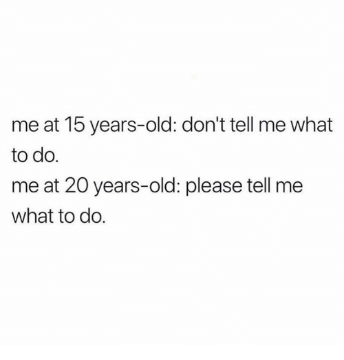 Relationships, Old, and What: me at 15 years-old: don't tell me what  to do.  me at 20 years-old: please tell me  what to do.