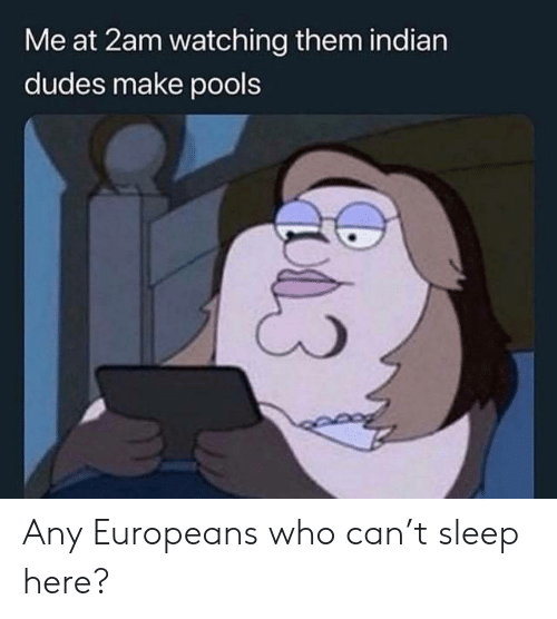 2am: Me at 2am watching them indian  dudes make pools Any Europeans who can't sleep here?