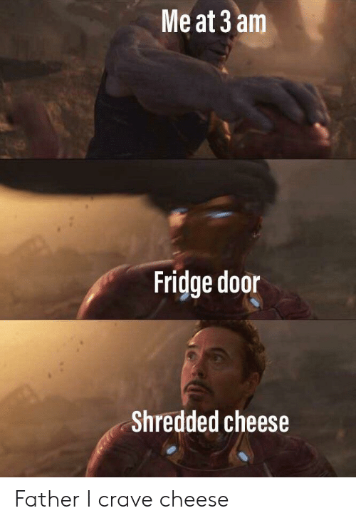 Crave: Me at 3 am  Fridge door  Shredded cheese Father I crave cheese