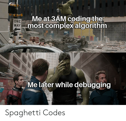 one way: Me at 3AM coding the  most complexalgorithm  ONE  WAY  Me later while debugging Spaghetti Codes