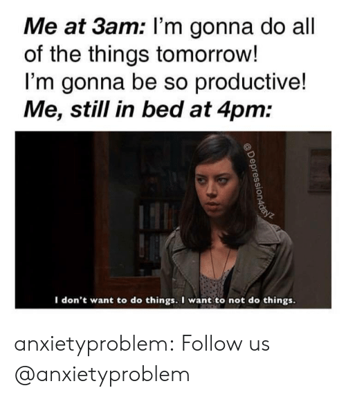 All of the Things: Me at 3am: l'm gonna do all  of the things tomorrow!  I'm gonna be so productive!  Me, still in bed at 4pm:  I don't want to do things. I want to not do things anxietyproblem:  Follow us @anxietyproblem​