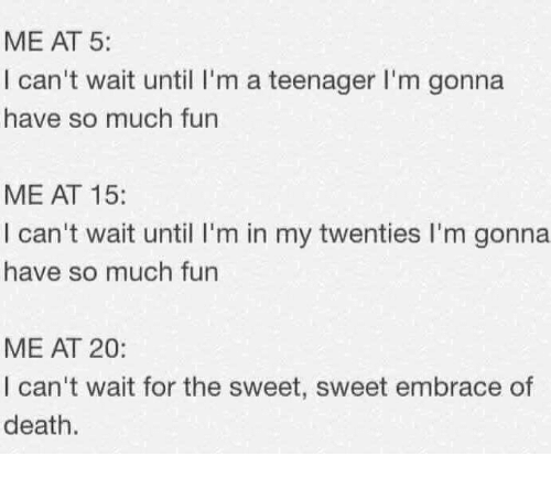 Death, Humans of Tumblr, and Fun: ME AT 5:  I can't wait until I'm a teenager I'm gonna  have so much fun  ME AT 15:  I can't wait until I'm in my twenties I'm gonna  have so much fun  ME AT 20:  I can't wait for the sweet, sweet embrace of  death