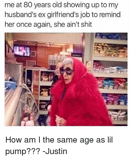 Memes, 🤖, and Job: me at 80 years old showing up to my  husband's ex girlfriend's job to remind  her once again, she ain't shit How am I the same age as lil pump??? -Justin