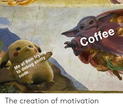 creation: Me at 8am trying  to debug shitty  code  Coffee The creation of motivation