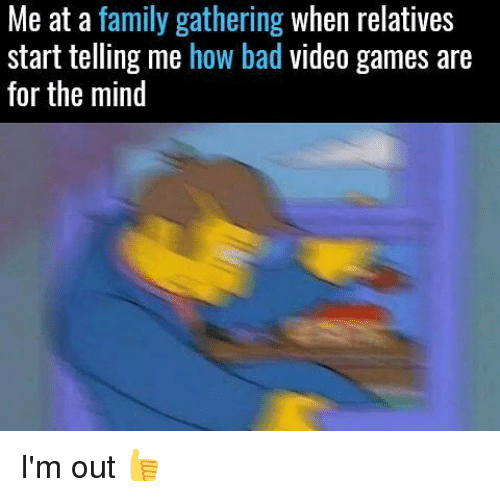 Bad, Family, and Memes: Me at a family gathering  when relatives  start telling me how bad video games are  for the mind I'm out 👍