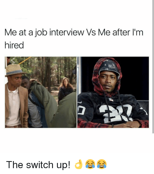 Job Interview, Memes, and 🤖: Me at a job interview Vs Me after l'm  hired The switch up! 👌😂😂