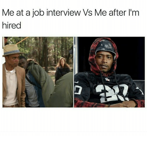 Job Interview, Job, and Interview: Me at a job interview Vs Me after l'm  hired