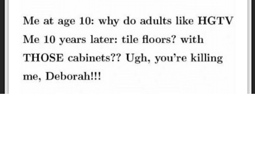 youre killing me: Me at age 10: why do adults like HGTV  Me 10 years later: tile floors? with  THOSE cabinets?? Ugh, you're killing  me, Deborah!!!