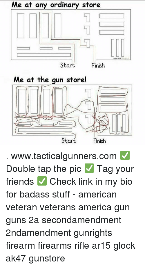 America, Friends, and Guns: Me at any ordinary store  1  Start  Finish  Me at the gun store!  1  Start  Finish . www.tacticalgunners.com ✅ Double tap the pic ✅ Tag your friends ✅ Check link in my bio for badass stuff - american veteran veterans america gun guns 2a secondamendment 2ndamendment gunrights firearm firearms rifle ar15 glock ak47 gunstore