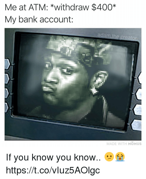 Bank, Atm, and Creator: Me at ATM: *withdraw $400*  My bank account:  adam.the creator  MADE WITH MOMUS If you know you know.. 😕😭 https://t.co/vIuz5AOlgc