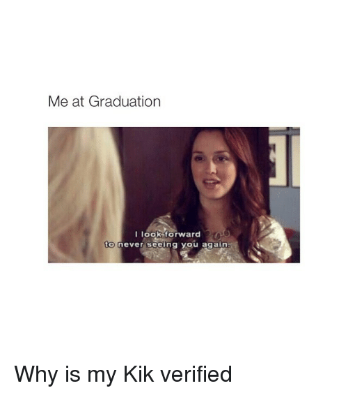 See You Again: Me at Graduation  I look forward  to never seeing you again Why is my Kik verified