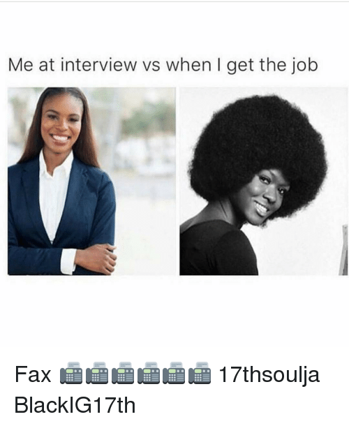 Memes, 🤖, and Job: Me at interview vs when I get the job Fax 📠📠📠📠📠📠 17thsoulja BlackIG17th
