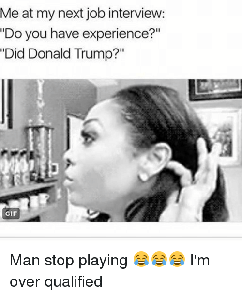 """Job Interview, Memes, and 🤖: Me at my next job interview:  """"Do you have experience?""""  """"Did Donald Trump?""""  GIF Man stop playing 😂😂😂 I'm over qualified"""