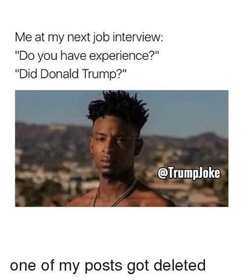 "Job Interview, Memes, and 🤖: Me at my next job interview:  ""Do you have experience?""  ""Did Donald Trump?""  @Trump oke one of my posts got deleted"
