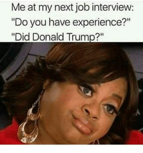 "Donald Trump, Job Interview, and Trump: Me at my next job interview:  ""Do you have experience?""  ""Did Donald Trump?"""