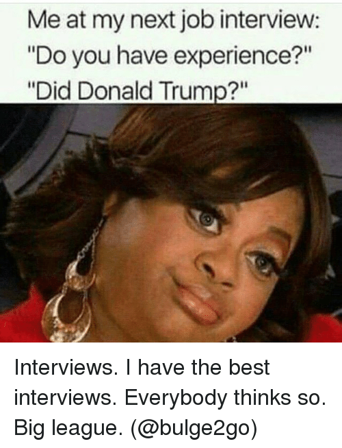 "Donald Trump, Job Interview, and Best: Me at my next job interview:  ""Do you have experience?""  ""Did Donald Trump?"" Interviews. I have the best interviews. Everybody thinks so. Big league. (@bulge2go)"