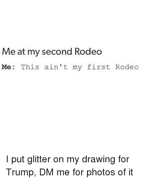 me at my second rodeo me this aint my first 3739192 me at my second rodeo me this ain't my first rodeo i put glitter on