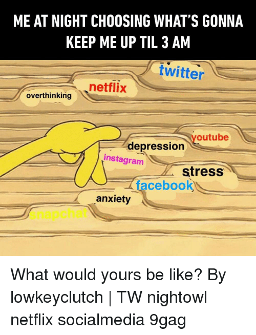 9gag, Be Like, and Facebook: ME AT NIGHT CHOOSING WHAT'S GONNA  KEEP ME UP TIL 3 AM  twitter  netflix  overthinking tria  outube  depression  instagram  stress  facebook  anxiety  snapchat What would yours be like? By lowkeyclutch   TW nightowl netflix socialmedia 9gag