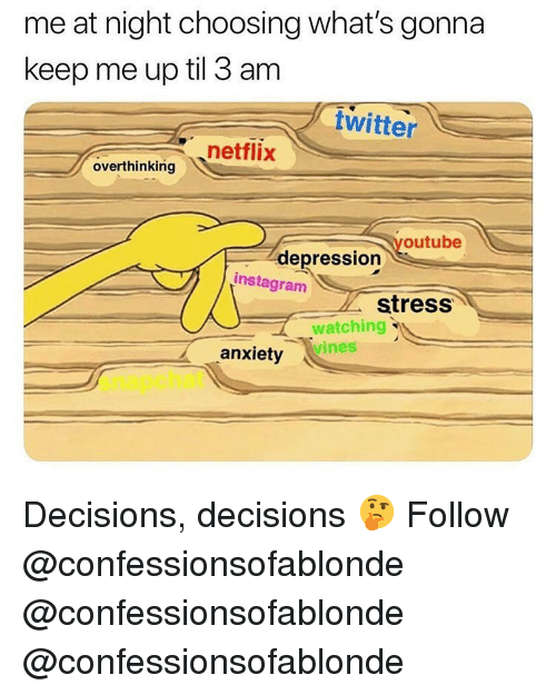 Decisions Decisions: me at night choosing what's gonna  keep me up til 3 am  twitter  netflix  overthinking  youtube  depression  instagram  stress  watching  vines  anxiety  snapchat Decisions, decisions 🤔 Follow @confessionsofablonde @confessionsofablonde @confessionsofablonde