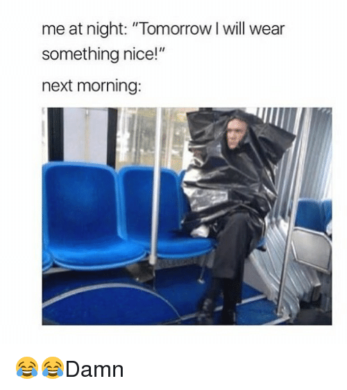 "Memes, Tomorrow, and Nice: me at night: ""Tomorrow I will wear  something nice!""  next morning 😂😂Damn"