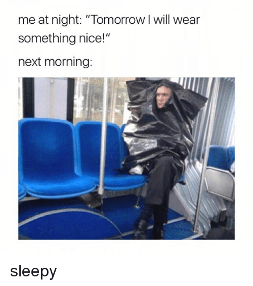 "Tomorrow, Girl Memes, and Nice: me at night: ""Tomorrow I will wear  something nice!""  next morning: sleepy"