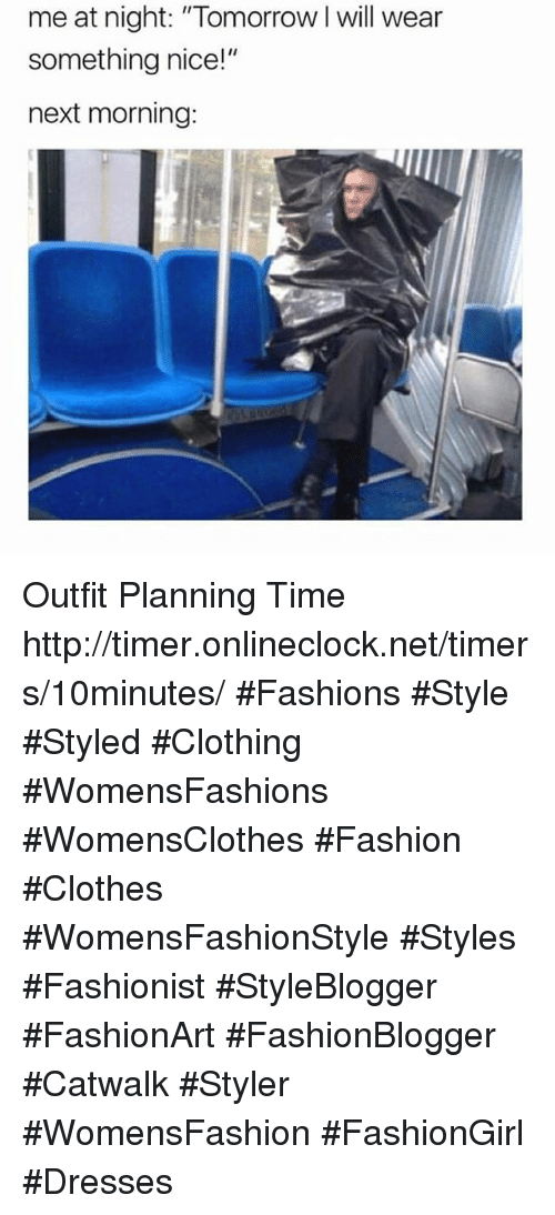 "Clothes, Fashion, and Dresses: me at night: ""Tomorrow I will wear  something nice!""  next morning: Outfit Planning Time     http://timer.onlineclock.net/timers/10minutes/  #Fashions #Style #Styled #Clothing #WomensFashions #WomensClothes #Fashion #Clothes #WomensFashionStyle #Styles #Fashionist #StyleBlogger #FashionArt #FashionBlogger #Catwalk #Styler #WomensFashion #FashionGirl #Dresses"