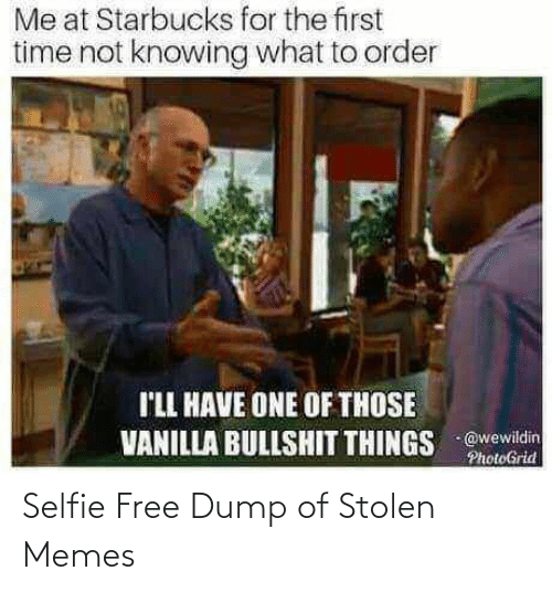 Starbucks: Me at Starbucks for the first  time not knowing what to order  I'LL HAVE ONE OF THOSE  VANILLA BULLSHIT THINGS @wewildin  PhotoGrid Selfie Free Dump of Stolen Memes