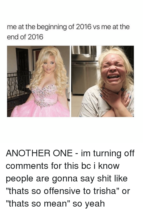 "Another One, Another One, and Memes: me at the beginning of 2016 vs me at the  end of 2016 ANOTHER ONE - im turning off comments for this bc i know people are gonna say shit like ""thats so offensive to trisha"" or ""thats so mean"" so yeah"