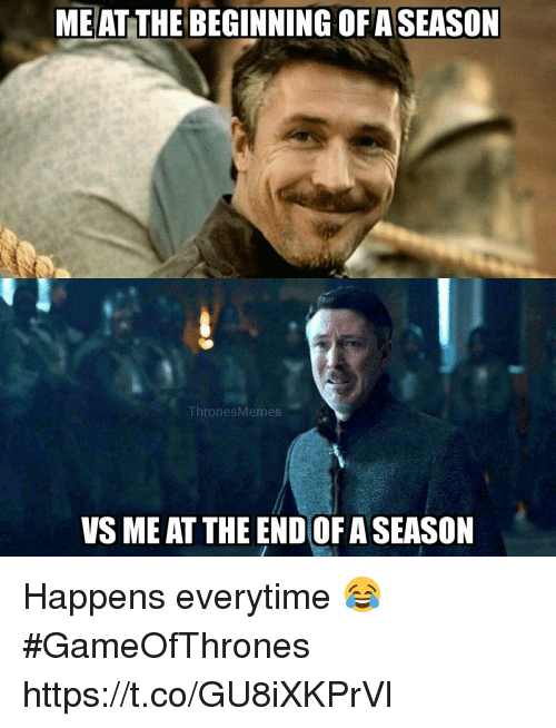 Gameofthrones, The End, and End: ME AT THE BEGINNING OF ASEASON  ThronesMemes  VS ME AT THE END OF A SEASON Happens everytime 😂 #GameOfThrones https://t.co/GU8iXKPrVl