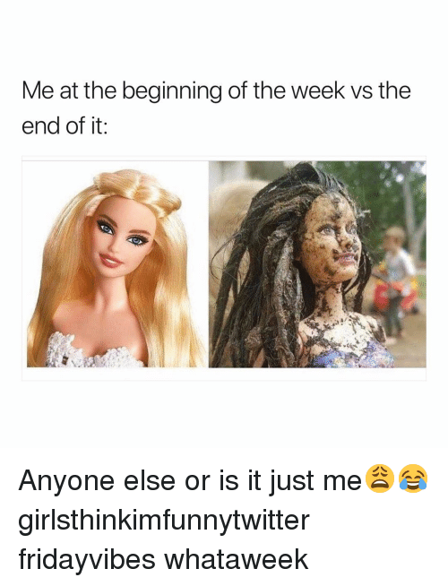 or is it just me: Me at the beginning of the week vs the  end of it Anyone else or is it just me😩😂 girlsthinkimfunnytwitter fridayvibes whataweek